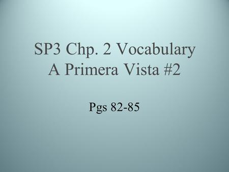 SP3 Chp. 2 Vocabulary A Primera Vista #2 Pgs 82-85.