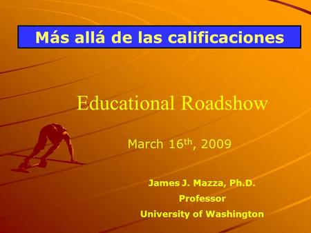 Más allá de las calificaciones March 16 th, 2009 James J. Mazza, Ph.D. Professor University of Washington Educational Roadshow.