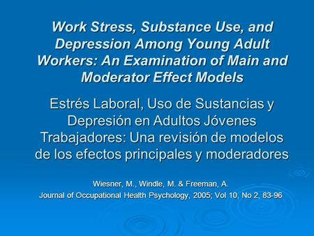 Work Stress, Substance Use, and Depression Among Young Adult Workers: An Examination of Main and Moderator Effect Models Wiesner, M., Windle, M. & Freeman,
