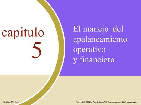 El manejo del apalancamiento operativo y financiero 5 capitulo Copyright © 2011 by The McGraw-Hill Companies, Inc. All rights reserved. McGraw-Hill/Irwin.