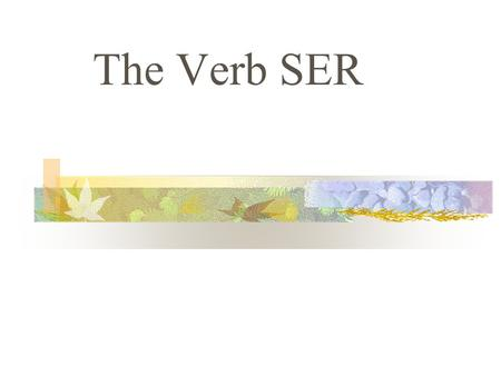 "The Verb SER. SER ■ The verb SER means ""to be"" ■ In Spanish, a verb has different forms to tell you who the subject is. ■ Changing a verb form so that."
