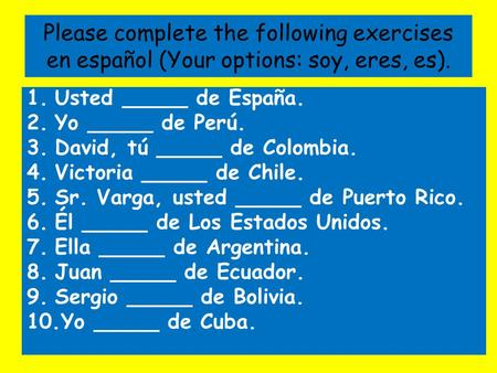 Please complete the following exercises en español (Your options: soy, eres, es). 1.Usted _____ de España. 2.Yo _____ de Perú. 3.David, tú _____ de Colombia.