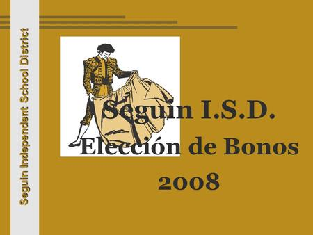 Seguin Independent School District Seguin I.S.D. Elección de Bonos 2008.