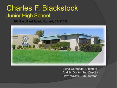 Charles F. Blackstock Junior High School 701 East Bard Road, Oxnard, CA 93033 Elena Coronado, Directora Andrés Durán, Sub-Director Dave Wilcox, Sub-Director.