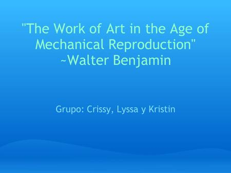 The Work of Art in the Age of Mechanical Reproduction ~Walter Benjamin Grupo: Crissy, Lyssa y Kristin.