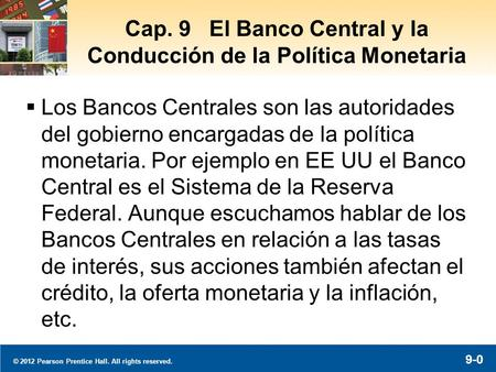 © 2012 Pearson Prentice Hall. All rights reserved. 9-0 Cap. 9 El Banco Central y la Conducción de la Política Monetaria  Los Bancos Centrales son las.