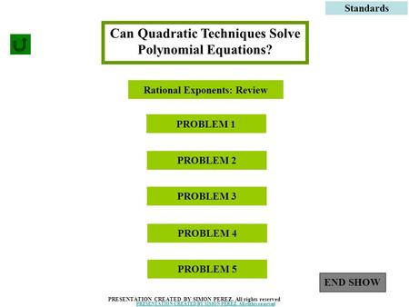 1 Can Quadratic Techniques Solve Polynomial Equations? PROBLEM 1 Standards PROBLEM 3 PROBLEM 2 PRESENTATION CREATED BY SIMON PEREZ. All rights reserved.