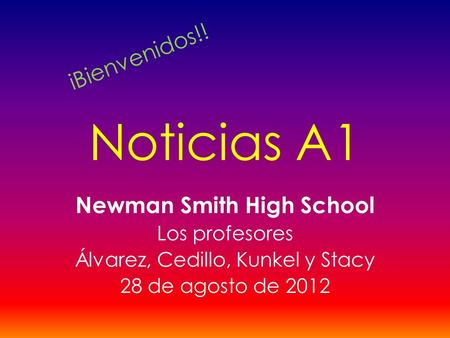 Noticias A1 Newman Smith High School Los profesores Álvarez, Cedillo, Kunkel y Stacy 28 de agosto de 2012 iBienvenidos!!