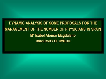 DYNAMIC ANALYSIS OF SOME PROPOSALS FOR THE MANAGEMENT OF THE NUMBER OF PHYSICIANS IN SPAIN Mª Isabel Alonso Magdaleno UNIVERSITY OF OVIEDO.