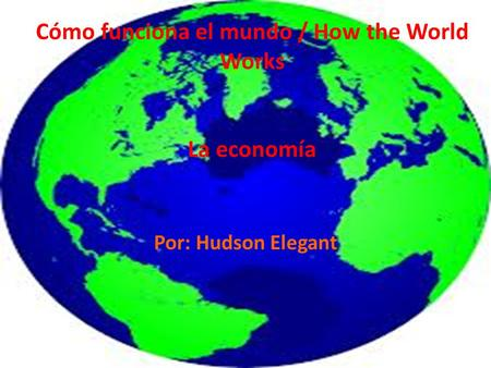 Cómo funciona el mundo / How the World Works La economía Por: Hudson Elegant.