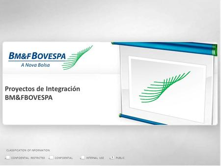 Proyectos de Integración BM&FBOVESPA CLASSIFICATION OF INFORMATION: CONFIDENTIAL RESTRICTEDCONFIDENTIALINTERNAL USEPUBLIC X.