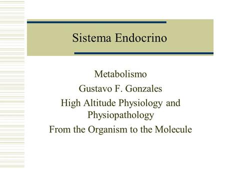 Sistema Endocrino Metabolismo Gustavo F. Gonzales High Altitude Physiology and Physiopathology From the Organism to the Molecule.
