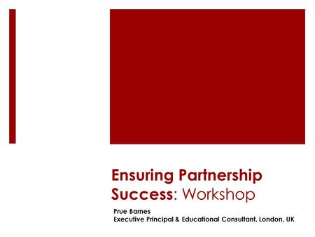 Ensuring Partnership Success : Workshop Prue Barnes Executive Principal & Educational Consultant, London, UK.