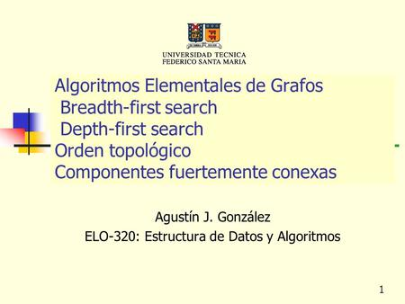 1 Algoritmos Elementales de Grafos Breadth-first search Depth-first search Orden topológico Componentes fuertemente conexas Agustín J. González ELO-320: