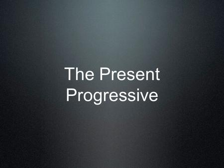 The Present Progressive. Use the present progressive to say what is happening RIGHT NOW.
