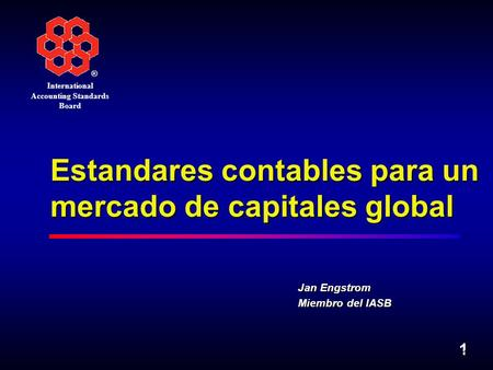 ® International Accounting Standards Board 1 1 Estandares contables para un mercado de capitales global Jan Engstrom Miembro del IASB.