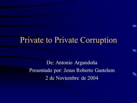 Private to Private Corruption De: Antonio Argandoña Presentado por: Jesus Roberto Gastelum 2 de Noviembre de 2004.