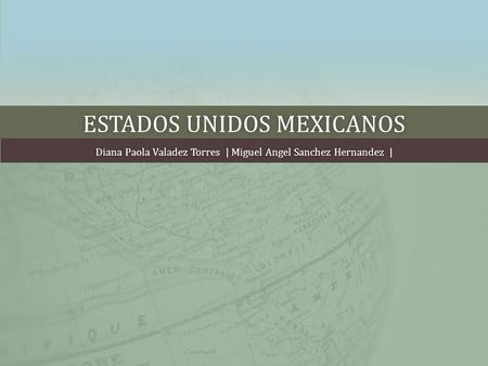 ESTADOS UNIDOS MEXICANOSESTADOS UNIDOS MEXICANOS Diana Paola Valadez Torres | Miguel Angel Sanchez Hernandez |Diana Paola Valadez Torres | Miguel Angel.
