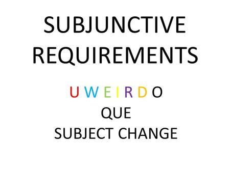 U W E I R D O QUE SUBJECT CHANGE SUBJUNCTIVE REQUIREMENTS.