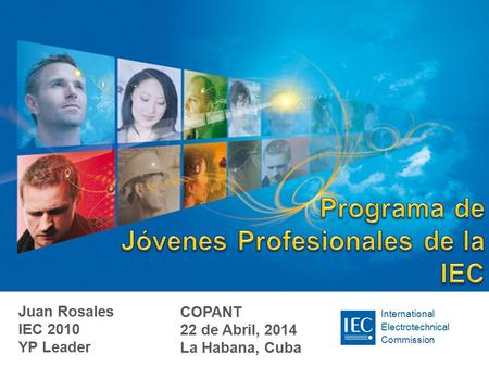 International Electrotechnical Commission Juan Rosales IEC 2010 YP Leader COPANT 22 de Abril, 2014 La Habana, Cuba.