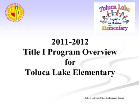 2011-2012 Title I Program Overview for Toluca Lake Elementary Federal and State Education Programs Branch 1.