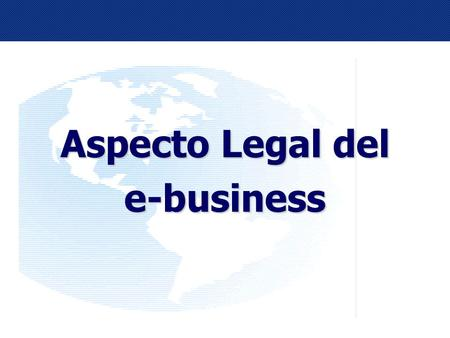 1 Aspecto Legal del e-business. 2 INTERNET COMERCIO ELECTRÓNICO SITUACION EN EL MUNDO SITUACION LEGAL EN MEXICO PERSPECTIVAS A FUTURO.