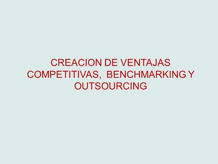 CREACION DE VENTAJAS COMPETITIVAS, BENCHMARKING Y OUTSOURCING.
