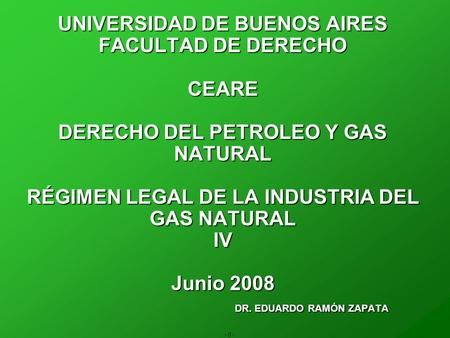 - 0 - UNIVERSIDAD DE BUENOS AIRES FACULTAD DE DERECHO CEARE DERECHO DEL PETROLEO Y GAS NATURAL RÉGIMEN LEGAL DE LA INDUSTRIA DEL GAS NATURAL IV Junio 2008.