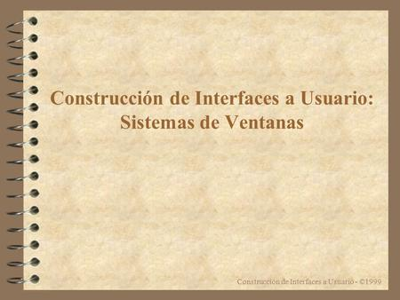 Construcción de Interfaces a Usuario - ©1999 Construcción de Interfaces a Usuario: Sistemas de Ventanas.