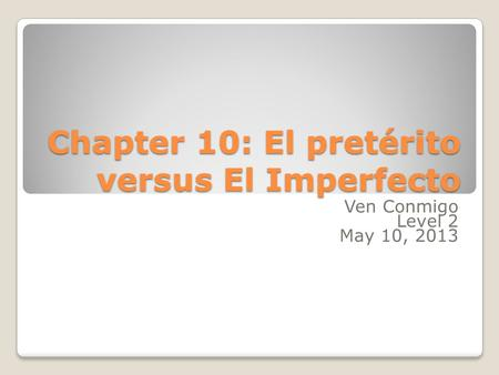 Chapter 10: El pretérito versus El Imperfecto Ven Conmigo Level 2 May 10, 2013.