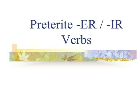 "Preterite -ER / -IR Verbs Preterite Verbs Preterite means ""past tense"" Preterite verbs deal with ""completed past action"""