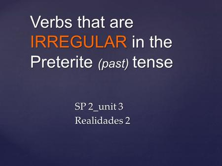 Verbs that are IRREGULAR in the Preterite (past) tense SP 2_unit 3 Realidades 2.