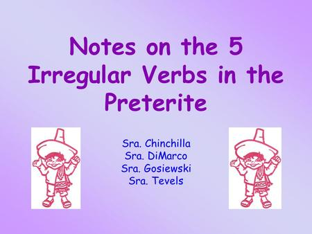 Notes on the 5 Irregular Verbs in the Preterite Sra. Chinchilla Sra. DiMarco Sra. Gosiewski Sra. Tevels.