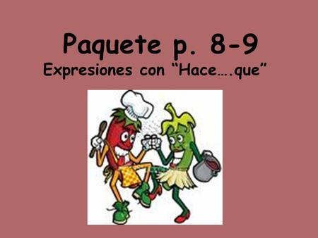 "Paquete p. 8-9 Expresiones con ""Hace….que"". To TALK about how long something has been going on use the following formula: Hace + period of time + que."