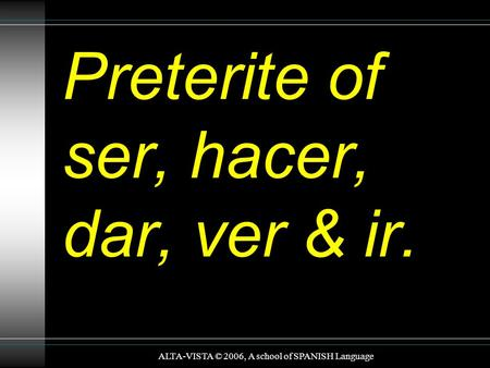Preterite of ser, hacer, dar, ver & ir. ALTA-VISTA © 2006, A school of SPANISH Language.