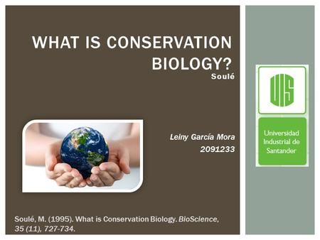Soulé Leiny García Mora 2091233 WHAT IS CONSERVATION BIOLOGY? Soulé, M. (1995). What is Conservation Biology. BioScience, 35 (11), 727-734.