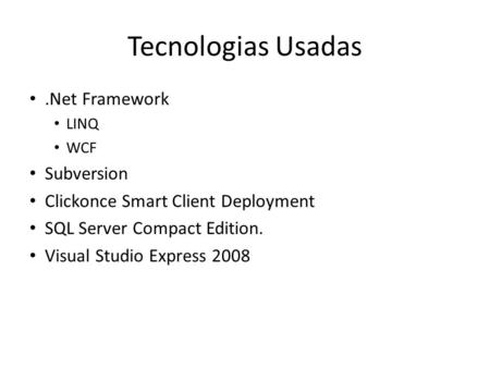 Tecnologias Usadas.Net Framework LINQ WCF Subversion Clickonce Smart Client Deployment SQL Server Compact Edition. Visual Studio Express 2008.