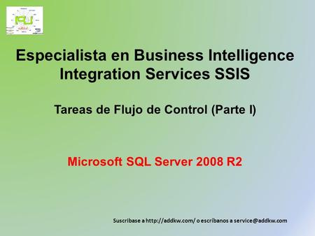 Especialista en Business Intelligence Integration Services SSIS Tareas de Flujo de Control (Parte I) Microsoft SQL Server 2008 R2 Suscribase a