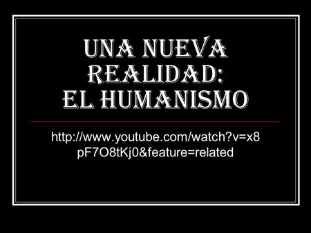 Una nueva realidad: EL HUMANISMO  pF7O8tKj0&feature=related.