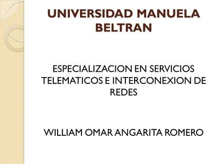 UNIVERSIDAD MANUELA BELTRAN ESPECIALIZACION EN SERVICIOS TELEMATICOS E INTERCONEXION DE REDES WILLIAM OMAR ANGARITA ROMERO.