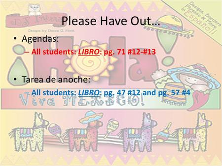 Please Have Out… Agendas: – All students: LIBRO: pg. 71 #12-#13 Tarea de anoche: – All students: LIBRO: pg. 47 #12 and pg. 57 #4.