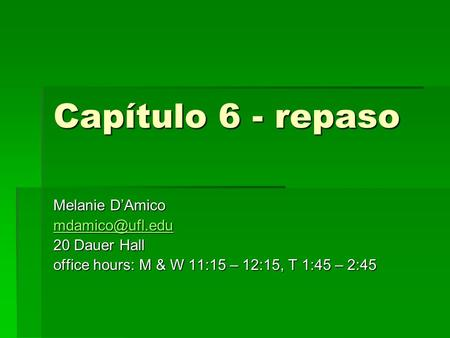 Capítulo 6 - repaso Melanie D'Amico 20 Dauer Hall office hours: M & W 11:15 – 12:15, T 1:45 – 2:45.