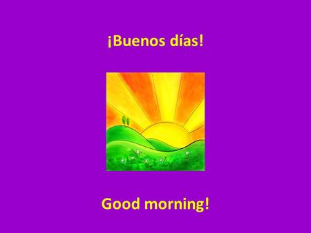 ¡Buenos días! Good morning!. ¡Buenas tardes! Good afternoon/ evening!