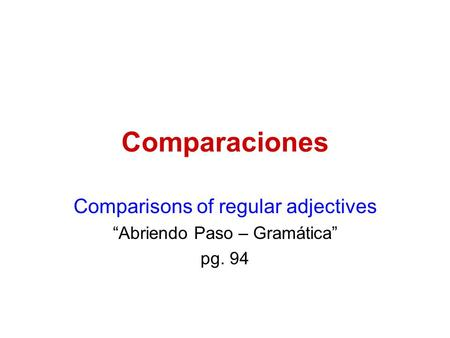 "Comparaciones Comparisons of regular adjectives ""Abriendo Paso – Gramática"" pg. 94."