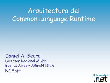 Arquitectura del Common Language Runtime Daniel A. Seara Director Regional MSDN Buenos Aires – ARGENTINA NDSoft.