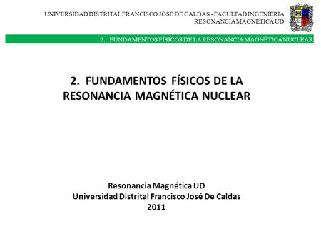 UNIVERSIDAD DISTRITAL FRANCISCO JOSE DE CALDAS - FACULTAD INGENIERÍA RESONANCIA MAGNÈTICA UD 2. FUNDAMENTOS FÍSICOS DE LA RESONANCIA MAGNÉTICA NUCLEAR.