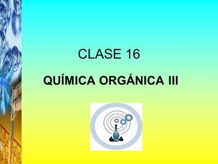 CLASE 16 QUÍMICA ORGÁNICA III.