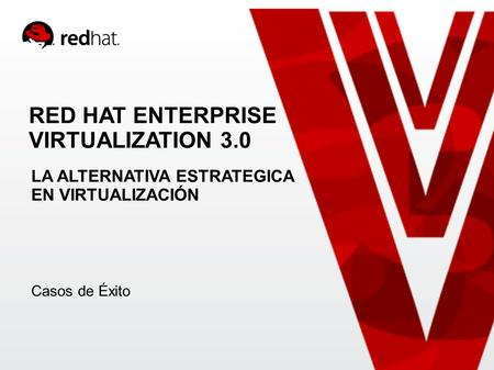 RED HAT ENTERPRISE VIRTUALIZATION 3.0 LA ALTERNATIVA ESTRATEGICA EN VIRTUALIZACIÓN Casos de Éxito.