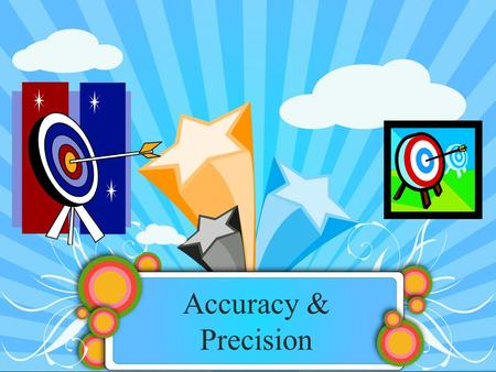 Accuracy & Precision. Fundamental principle of measuring: No measurement is exact and the true value is never known Accuracy & Precision.