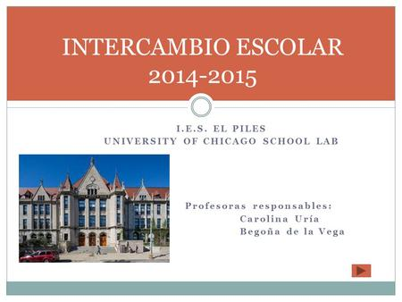 I.E.S. EL PILES UNIVERSITY OF CHICAGO SCHOOL LAB Profesoras responsables: Carolina Uría Begoña de la Vega INTERCAMBIO ESCOLAR 2014-2015.